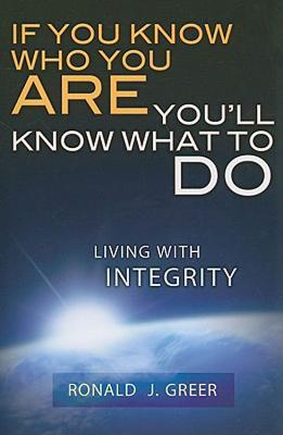 If You Know Who You Are . . . Youll Know What to Do: Living with Integrity Ronald J. Greer