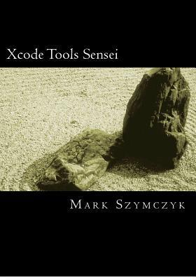 Xcode Tools Sensei: Your Guide to the Mac OS X and IOS Developer Tools  by  Mark Szymczyk