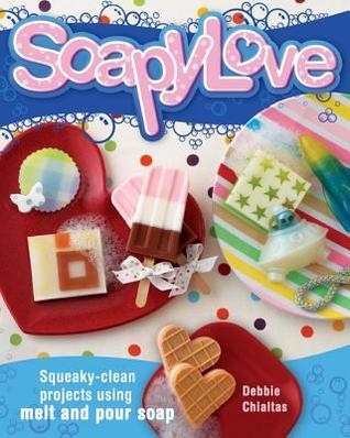 Soapylove: Squeaky-Clean Projects Using Melt-And-Pour Soap  by  Debbie Chialtas