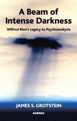 A Beam of Intense Darkness: Wilfred Bions Legacy to Psychoanalysis  by  James S. Grotstein