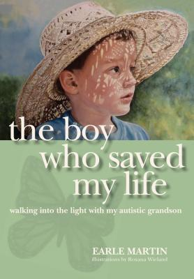 The Boy Who Saved My Life: Walking Into the Light with My Autistic Grandson  by  Earle Martin