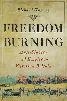 Freedom Burning: Anti-Slavery and Empire in Victorian Britain Richard Huzzey