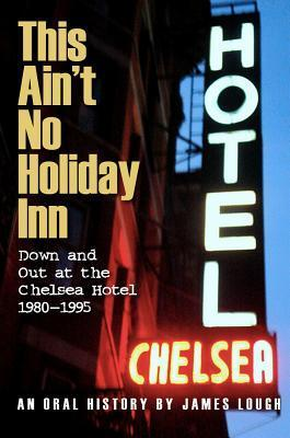 This Aint No Holiday Inn: Down and Out at the Chelsea Hotel 1980–1995 James Lough