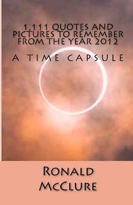 1,111 Quotes and Pictures to Remember - From the Year 2012 Ronald Mcclure