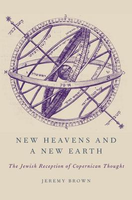 New Heavens and a New Earth: The Jewish Reception of Copernican Thought  by  Jeremy Brown