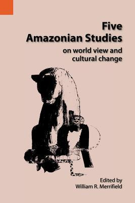 Five Amazonian Studies: On World View And Cultural Change  by  William R. Merrifield