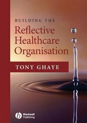 Building the Reflective Healthcare Organisation  by  Tony Ghaye
