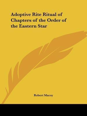 Adoptive Rite Ritual of Chapters of the Order of the Easternadoptive Rite Ritual of Chapters of the Order of the Easternadoptive Rite Ritual of Chapte Robert Macoy