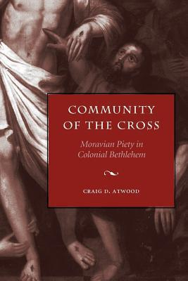Community of the Cross: Moravian Piety in Colonial Bethlehem  by  Craig D. Atwood