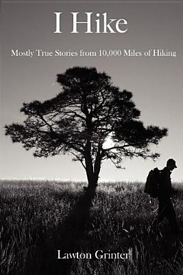 I Hike: Mostly True Stories from 10,000 Miles of Hiking Lawton Grinter