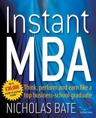 Instant MBA: Think, Perform and Earn Like a Top Business-School Graduate Nicholas Bate