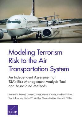 Modeling Terrorism Risk to the Air Transportation System: An Independent Assessment of Tsa S Risk Management Analysis Tool and Associated Methods  by  Andrew R. Morral