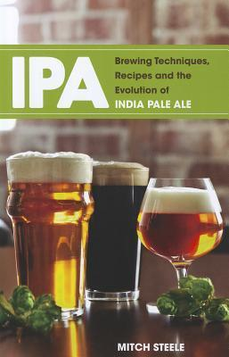 IPA: Brewing Techniques, Recipes and the Evolution of India Pale Ale  by  Mitch Steele