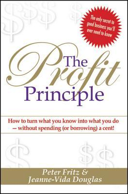 Profit Principle: Turn What You Know Into What You Do - Without Borrowing a Cent!  by  Peter Fritz