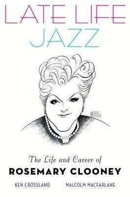 Late Life Jazz: The Life and Career of Rosemary Clooney  by  Ken Crossland