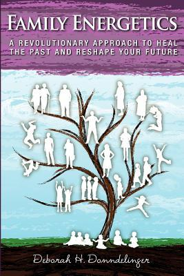 Family Energetics: A Revolutionary Approach to Heal the Past and Reshape Your Future  by  Deborah H. Donndelinger