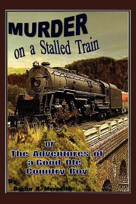 Murder on a Stalled Train: The Adventures of a Good Ole Country Boy  by  Berlin Ray Meredith