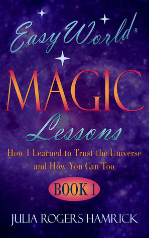 Easy World Magic Lessons: How I Learned to Trust the Universe and How You Can Too, Book 1 Julia Rogers Hamrick