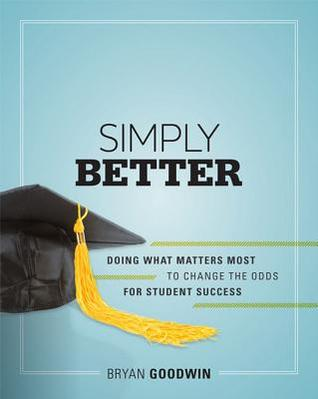 Simply Better: Doing What Matters Most to Change the Odds for Student Success: Doing What Matters Most to Change the Odds for Student Success Bryan Goodwin