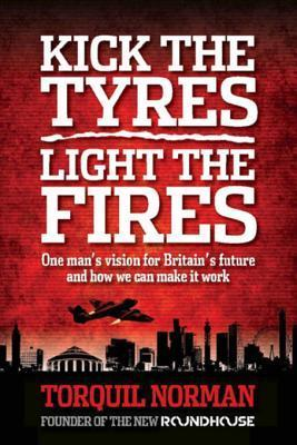 Kick the Tyres, Light the Fires: One Mans Vision for Britains Future and How We Can Make It Work  by  Torquil Norman
