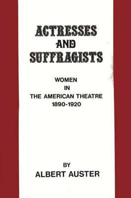 Actresses and Suffragists: Women in the American Theater, 1890-1920 Albert Auster