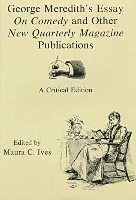 George Merediths Essay on Comedy and Other New Quarterly Magazine Publications: A Critical Edition  by  George Meredith