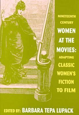 Nineteenth Century Women At The Movies: Adapting Classic Womens Fiction To Film Barbara Tepa Lupack