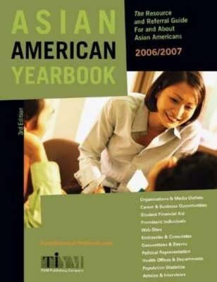 Asian American Yearbook: The Resource and Referral Guide for and about Asian Pacific Americans 2006/2007  by  Inc. TIYM Publishing Company