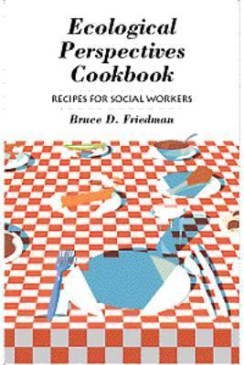 Ecological Perspectives Cookbook: Recipes for Social Workers  by  Bruce D. Friedman