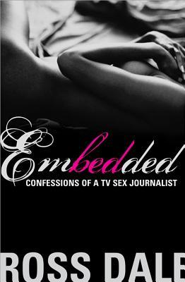 Embedded: Confessions of a TV Sex Journalist Ross Dale