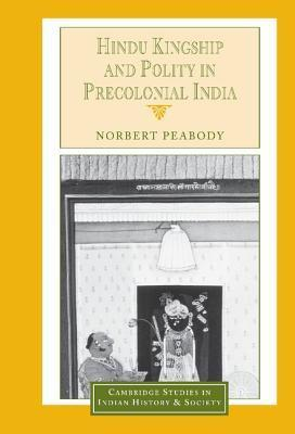 Hindu Kingship and Polity in Precolonial India  by  Norbert Peabody