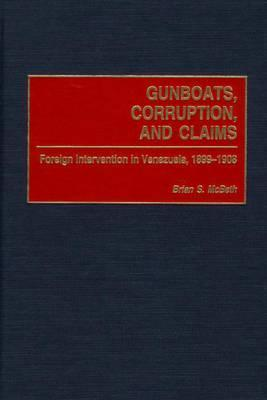 Gunboats, Corruption, and Claims: Foreign Intervention in Venezuela, 1899-1908 Brian S. McBeth