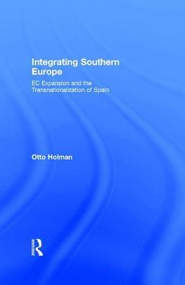Integrating Southern Europe: EC Expansion and the Transnationalization of Spain  by  Otto Holman
