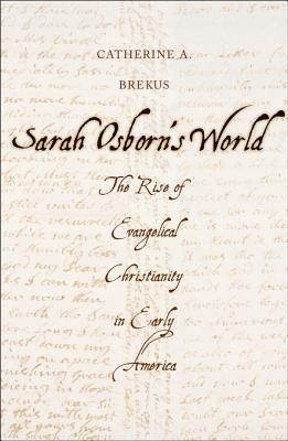 Sarah Osborns World: The Rise of Evangelical Christianity in Early America  by  Catherine A. Brekus