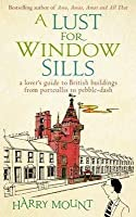 A Lust For Window Sills: A Lover's Guide To British Buildings From Portcullis To Pebble Dash