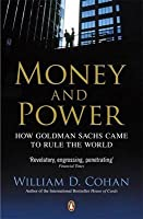 Money and Power: How Goldman Sachs Came to Rule the World. William D. Cohan