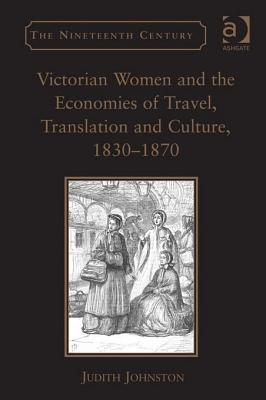 Victorian Women and the Economies of Travel, Translation Andvictorian Women and the Economies of Travel, Translation Andvictorian Women and the Economies of Travel, Translation and Culture, 1830-1870 Culture, 1830-1 Judith Johnston