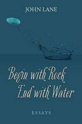 Begin with Rock, End with Water: Essays  by  John Lane