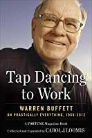 Tapdancing to Work: Warren Buffett on Practically Everything, 1966-2012. Carol Loomis