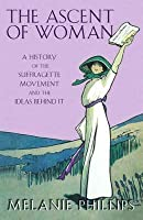 The Ascent of Woman: A History of the Suffragette Movement and the Ideas Behind It
