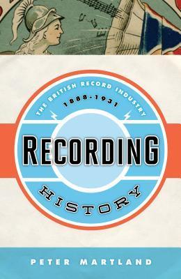 Recording History: The British Record Industry, 1888 1931  by  Peter Martland
