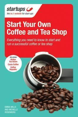 Start Your Own Coffee and Tea Shop: How to Start a Successful Coffee and Tea Shop Emma  Mills