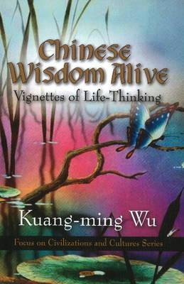 Chinese Wisdom Alive: Vignettes of Life-Thinking  by  Kuang-Ming Wu