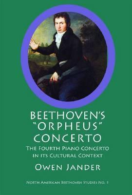 Beethovens Orpheus Concerto: The Fourth Piano Concerto in Its Cultural Context  by  Owen Jander