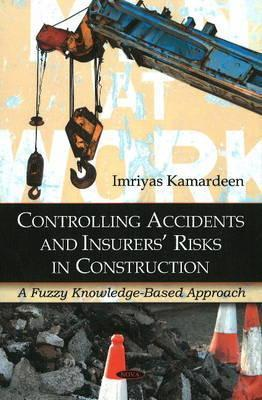 Controlling Accidents and Insurers Risks in Construction: A Fuzzy Knowledge-Based Approach  by  Imriyas Kamardeen