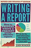 Writing a Report: How to Prepare, Write and Present Really Effective Reports. John Bowden
