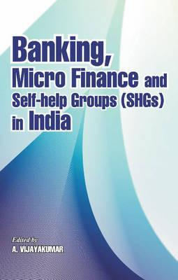 Banking, Micro Finance and Self-Help Groups (Shgs) in India  by  A. Vijayakumar