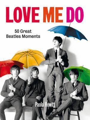 Love Me Do: 50 Great Beatles Moments. Paolo Hewitt  by  Paolo Hewitt