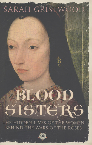 Blood Sisters: The Hidden Lives of the Women Behind the Wars of the Roses Sarah Gristwood