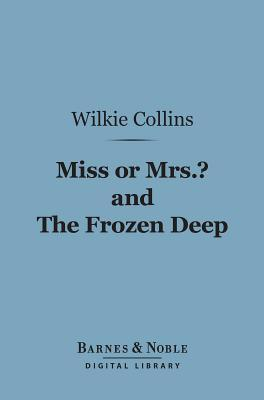 Miss or Mrs.? and the Frozen Deep (Barnes & Noble Digital Library)  by  Wilkie Collins